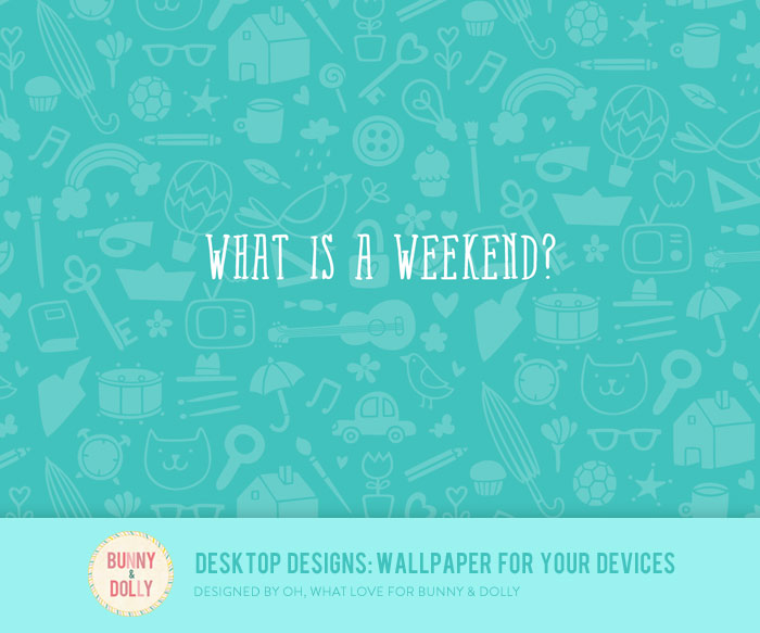 What is a weekend? Bunny & Dolly Desktop Designs: Wallpaper for your devices #desktopdesigns bunnyanddolly.com